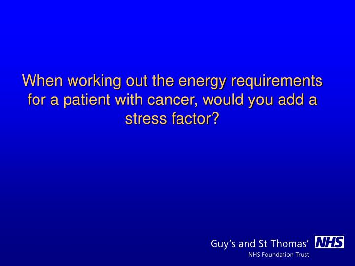 When working out the energy requirements for a patient with cancer, would you add a stress factor?
