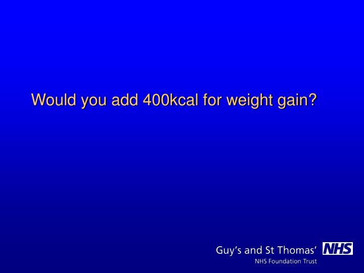 Would you add 400kcal for weight gain?