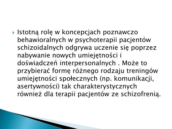 Istotn rol w koncepcjach poznawczo behawioralnych w psychoterapii pacjentw schizoidalnych odgrywa uczenie si poprzez nabywanie nowych umiejtnoci i dowiadcze interpersonalnych . Moe to przybiera form rnego rodzaju treningw umiejtnoci spoecznych (np. komunikacji, asertywnoci) tak charakterystycznych rwnie dla terapii pacjentw ze schizofreni.
