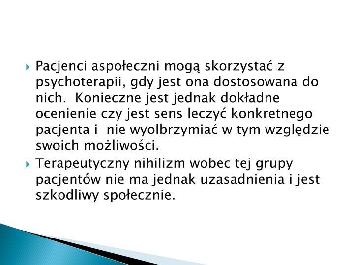 Pacjenci aspoeczni mog skorzysta z psychoterapii, gdy jest ona dostosowana do nich.  Konieczne jest jednak dokadne ocenienie czy jest sens leczy konkretnego pacjenta i  nie wyolbrzymia w tym wzgldzie swoich moliwoci.
