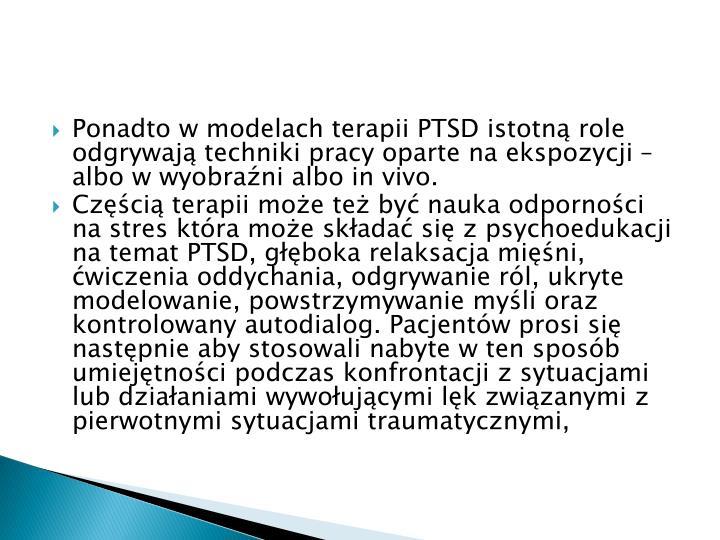 Ponadto w modelach terapii PTSD istotną role odgrywają techniki pracy oparte na ekspozycji – albo w wyobraźni albo