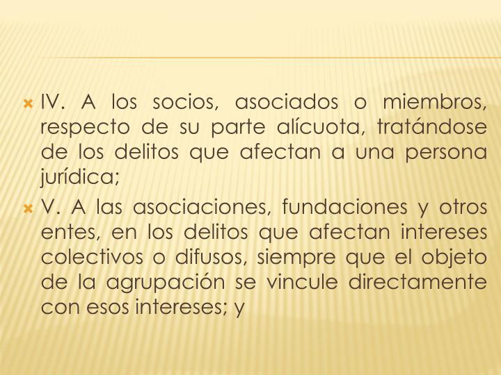 IV. A los socios, asociados o miembros, respecto de su parte alícuota, tratándose de los delitos que afectan a una persona jurídica;