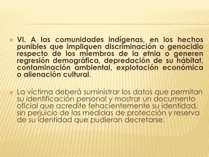 VI. A las comunidades indígenas, en los hechos punibles que impliquen discriminación o genocidio respecto de los miembros de la etnia o generen regresión demográfica, depredación de su hábitat, contaminación ambiental, explotación económica o alienación cultural
