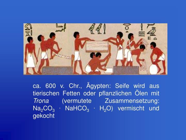 ca. 600 v. Chr., Ägypten: Seife wird aus tierischen Fetten oder pflanzlichen Ölen mit