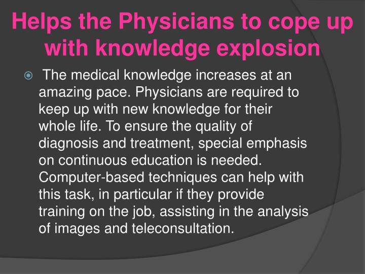 Helps the Physicians to cope up with knowledge explosion