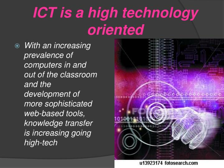 ICT is a high technology oriented
