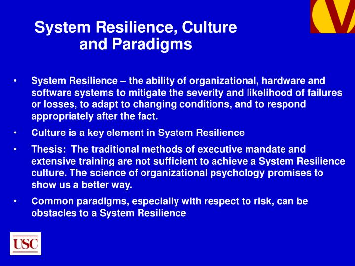 System Resilience – the ability of organizational, hardware and software systems to mitigate the severity and likelihood of failures or losses, to adapt to changing conditions, and to respond appropriately after the fact.