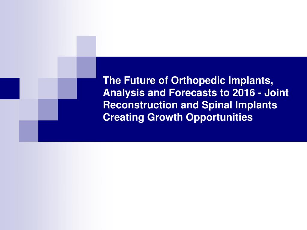 The Future of Orthopedic Implants, Analysis and Forecasts to 2016 - Joint Reconstruction and Spinal Implants Creating Growth Opportunities