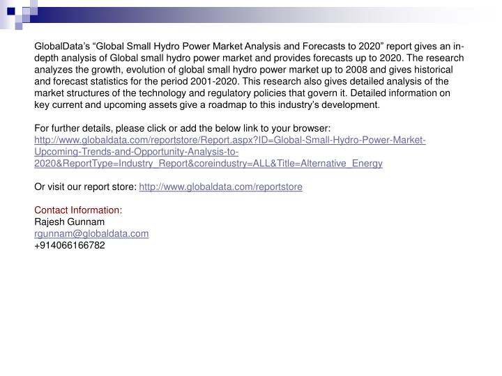 "GlobalData's ""Global Small Hydro Power Market Analysis and Forecasts to 2020"" report gives an in-depth analysis of Global small hydro power market and provides forecasts up to 2020. The research analyzes the growth, evolution of global small hydro power market up to 2008 and gives historical and forecast statistics for the period 2001-2020. This research also gives detailed analysis of the market structures of the technology and regulatory policies that govern it. Detailed information on key current and upcoming assets give a roadmap to this industry's development."