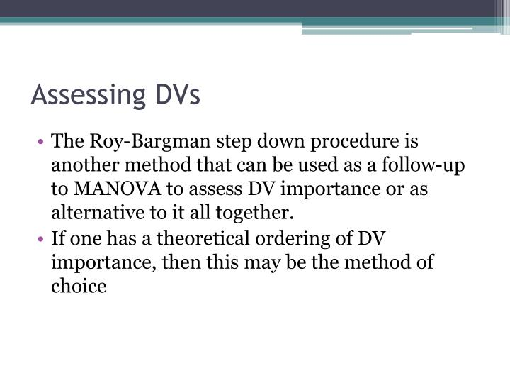 The Roy-Bargman step down procedure is another method that can be used as a follow-up to MANOVA to assess DV importance or as alternative to it all together.