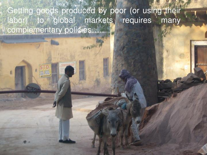 Getting goods produced by poor (or using their labor) to global markets requires many complementary policies…..