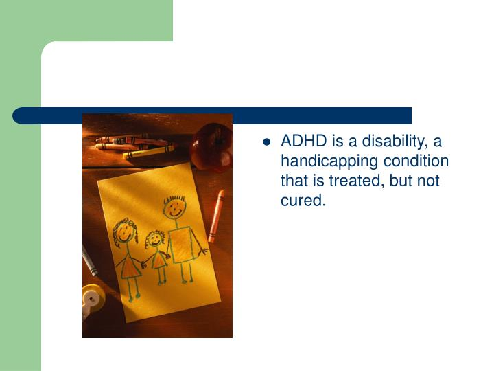 ADHD is a disability, a handicapping condition that is treated, but not cured.