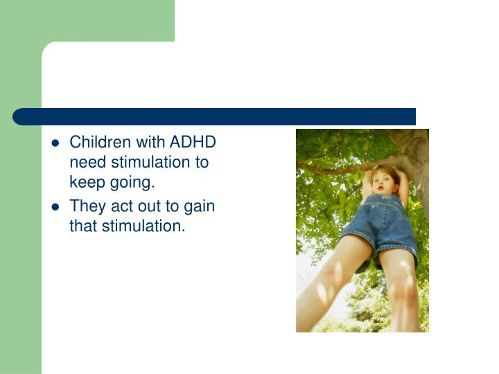 Children with ADHD need stimulation to keep going.