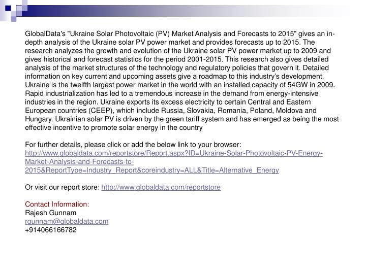 "GlobalData's ""Ukraine Solar Photovoltaic (PV) Market Analysis and Forecasts to 2015"" gives an in-depth analysis of the Ukraine solar PV power market and provides forecasts up to 2015. The research analyzes the growth and evolution of the Ukraine solar PV power market up to 2009 and gives historical and forecast statistics for the period 2001-2015. This research also gives detailed analysis of the market structures of the technology and regulatory policies that govern it. Detailed information on key current and upcoming assets give a roadmap to this industry's development. Ukraine is the twelfth largest power market in the world with an installed capacity of 54GW in 2009. Rapid industrialization has led to a tremendous increase in the demand from energy-intensive industries in the region. Ukraine exports its excess electricity to certain Central and Eastern European countries (CEEP), which include Russia, Slovakia, Romania, Poland, Moldova and Hungary. Ukrainian solar PV is driven by the green tariff system and has emerged as being the most effective incentive to promote solar energy in the country"
