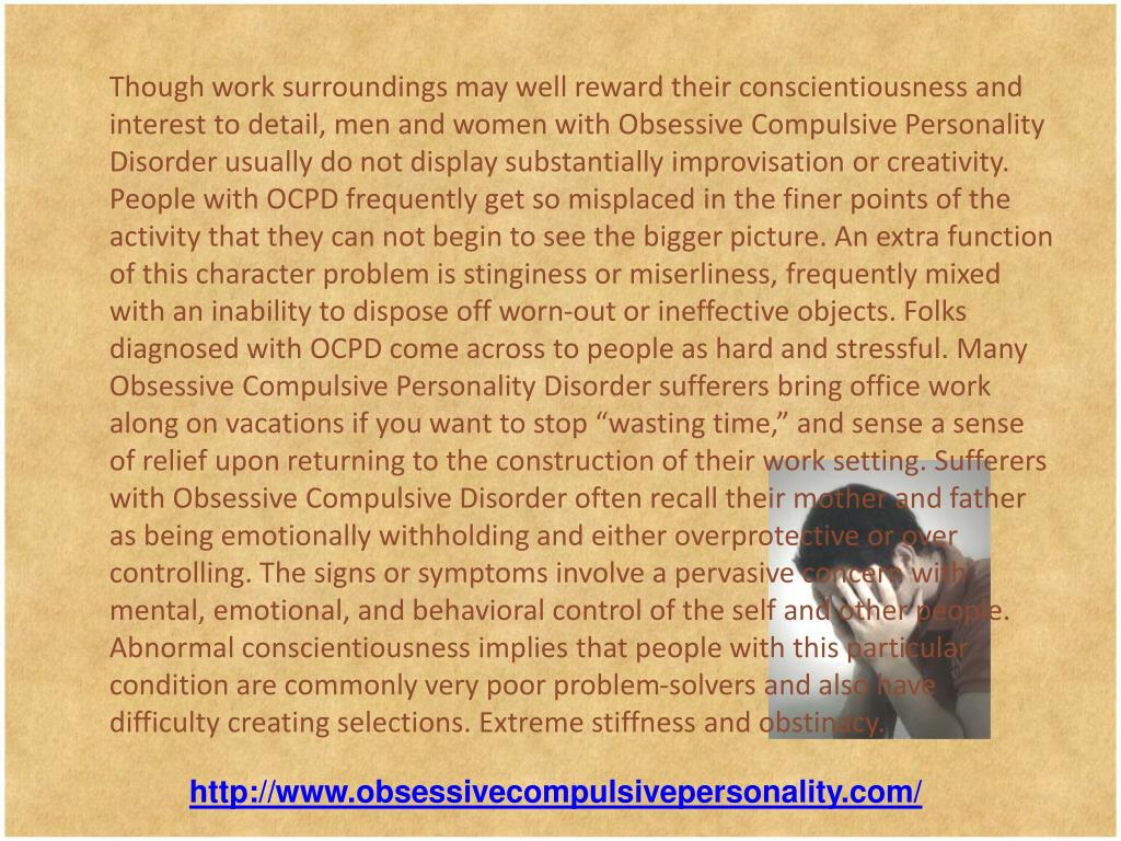 "Though work surroundings may well reward their conscientiousness and interest to detail, men and women with Obsessive Compulsive Personality Disorder usually do not display substantially improvisation or creativity. People with OCPD frequently get so misplaced in the finer points of the activity that they can not begin to see the bigger picture. An extra function of this character problem is stinginess or miserliness, frequently mixed with an inability to dispose off worn-out or ineffective objects. Folks diagnosed with OCPD come across to people as hard and stressful. Many Obsessive Compulsive Personality Disorder sufferers bring office work along on vacations if you want to stop ""wasting time,"" and sense a sense of relief upon returning to the construction of their work setting. Sufferers with Obsessive Compulsive Disorder often recall their mother and father as being emotionally withholding and either overprotective or over controlling. The signs or symptoms involve a pervasive concern with mental, emotional, and behavioral control of the self and other people. Abnormal conscientiousness implies that people with this particular condition are commonly very poor problem-solvers and also have difficulty creating selections. Extreme stiffness and obstinacy."