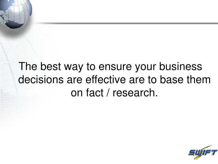The best way to ensure your business decisions are effective are to base them on fact / research.
