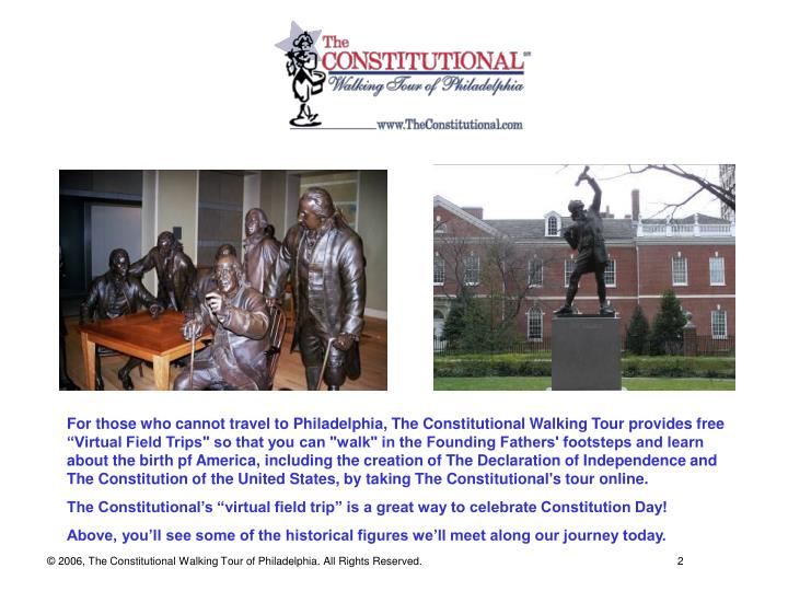 """For those who cannot travel to Philadelphia, The Constitutional Walking Tour provides free """"Virtual Field Trips"""" so that you can """"walk"""" in the Founding Fathers' footsteps and learn about the birth pf America, including the creation of The Declaration of Independence and The Constitution of the United States, by taking The Constitutional's tour online."""