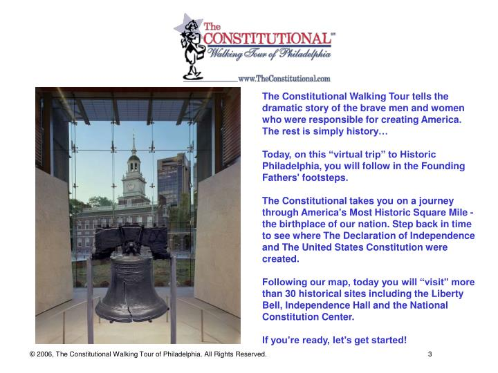 The Constitutional Walking Tour tells the dramatic story of the brave men and women who were responsible for creating America. The rest is simply history…