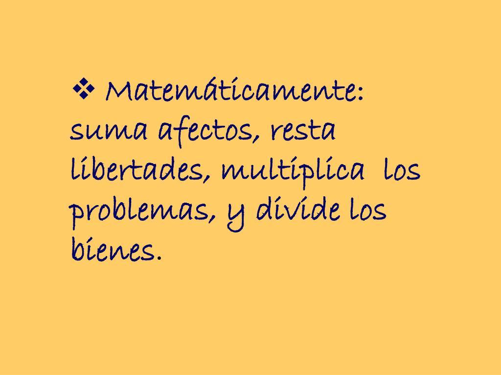 Matemáticamente: suma afectos, resta  libertades, multiplica  los problemas, y divide los bienes