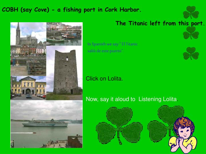 COBH (say Cove) - a fishing port in Cork Harbor.