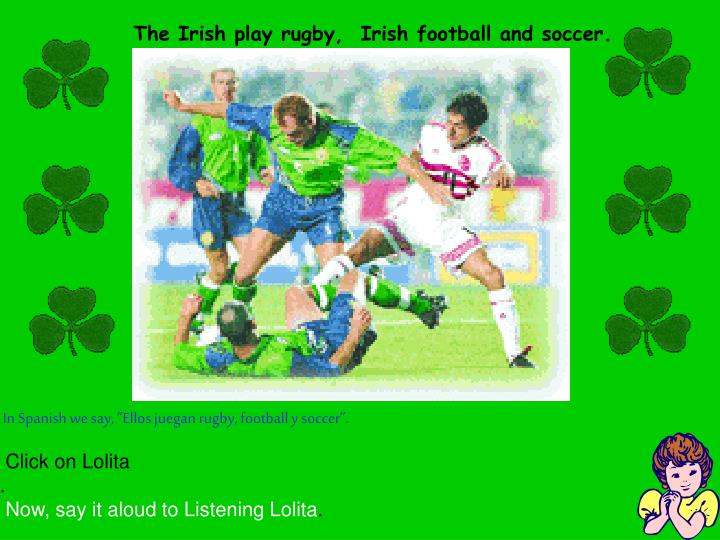 The Irish play rugby,  Irish football and soccer.
