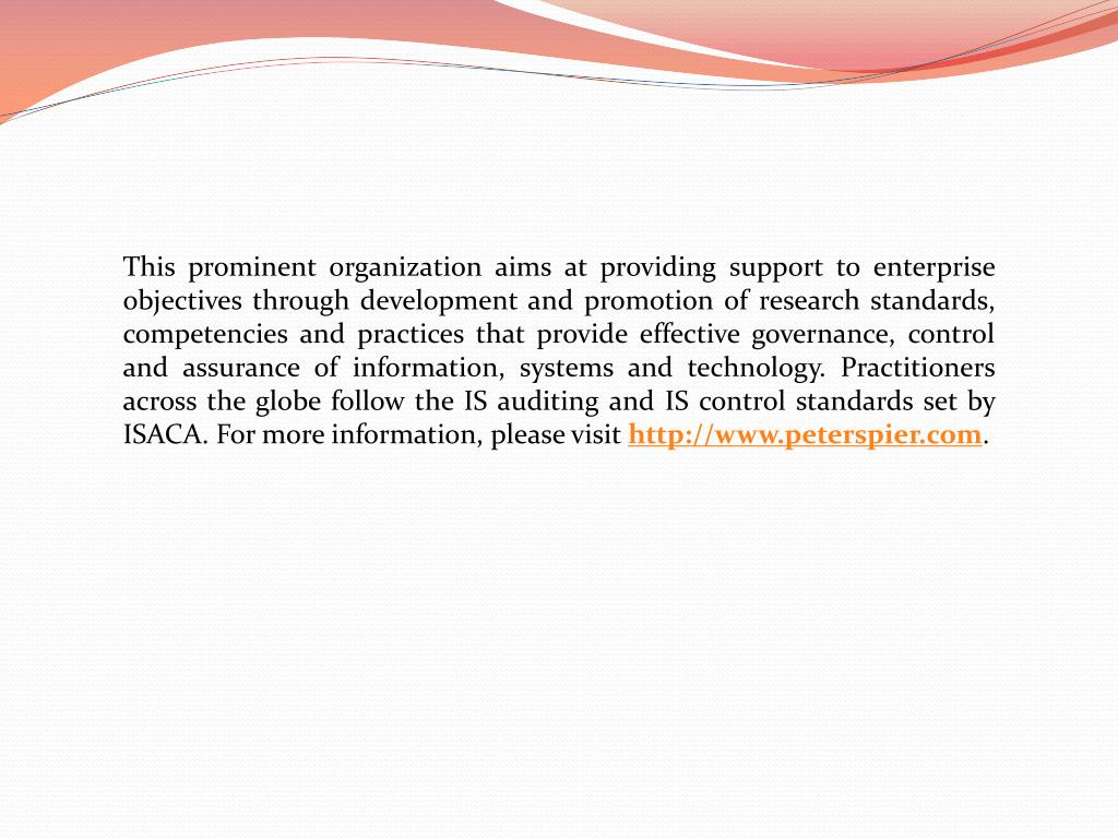 This prominent organization aims at providing support to enterprise objectives through development and promotion of research standards, competencies and practices that provide effective governance, control and assurance of information, systems and technology. Practitioners across the globe follow the IS auditing and IS control standards set by ISACA. For more information, please visit