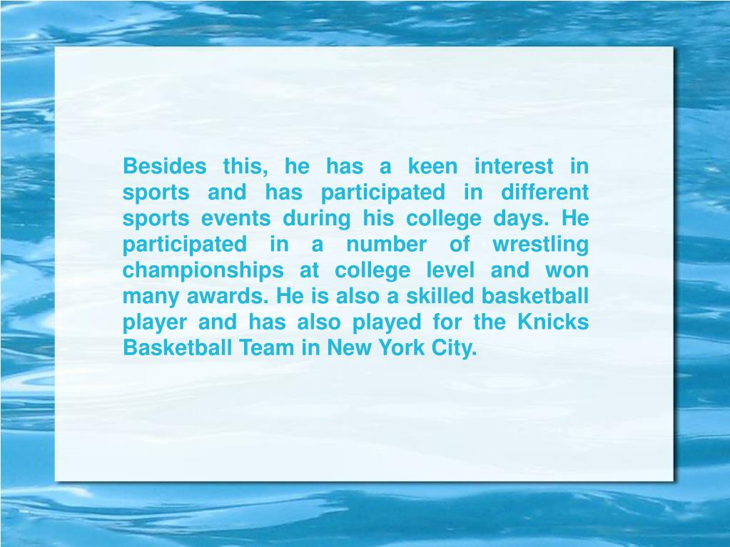 Besides this, he has a keen interest in sports and has participated in different sports events during his college days. He participated in a number of wrestling championships at college level and won many awards. He is also a skilled basketball player and has also played for the Knicks Basketball Team in New York City.