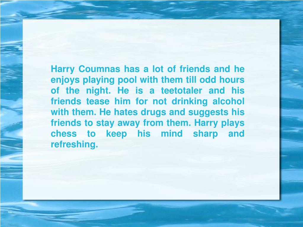 Harry Coumnas has a lot of friends and he enjoys playing pool with them till odd hours of the night. He is a teetotaler and his friends tease him for not drinking alcohol with them. He hates drugs and suggests his friends to stay away from them. Harry plays chess to keep his mind sharp and refreshing.