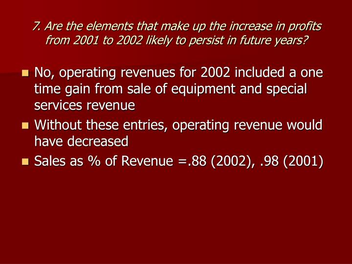 7. Are the elements that make up the increase in profits from 2001 to 2002 likely to persist in future years?