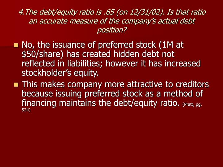 4.The debt/equity ratio is .65 (on 12/31/02). Is that ratio an accurate measure of the company's actual debt position?