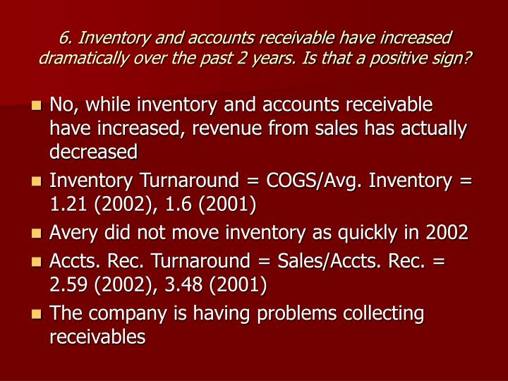 6. Inventory and accounts receivable have increased dramatically over the past 2 years. Is that a positive sign?