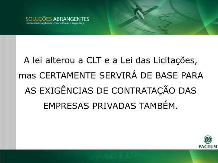 A lei alterou a CLT e a Lei das Licitaes, mas CERTAMENTE SERVIR DE BASE PARA AS EXIGNCIAS DE CONTRATAO DAS EMPRESAS PRIVADAS TAMBM.