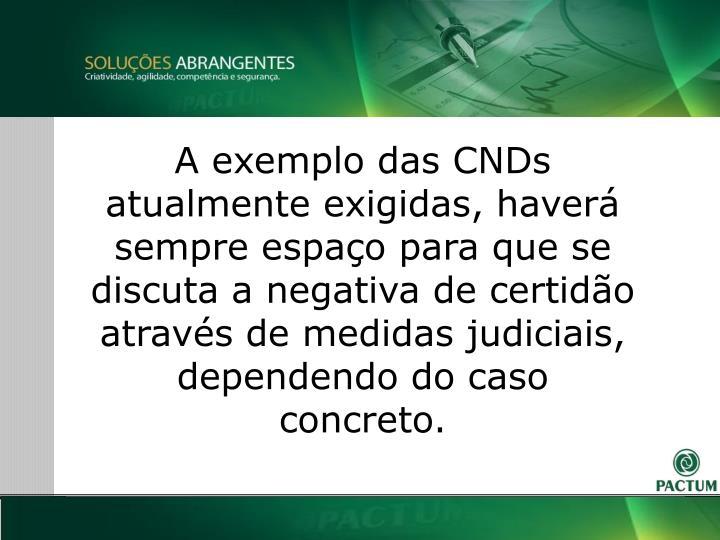 A exemplo das CNDs atualmente exigidas, haver sempre espao para que se discuta a negativa de certido atravs de medidas judiciais, dependendo do caso concreto.