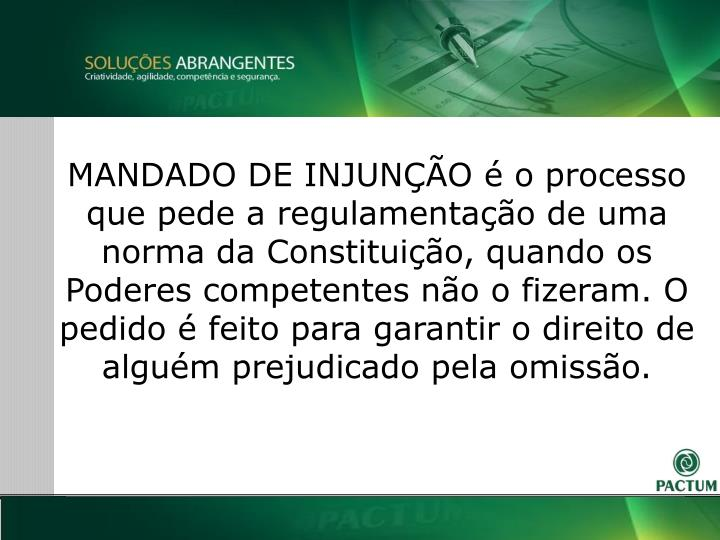 MANDADO DE INJUNÇÃO é o processo que pede a regulamentação de uma norma da Constituição, quando os Poderes competentes não o fizeram. O pedido é feito para garantir o direito de alguém prejudicado pela omissão.