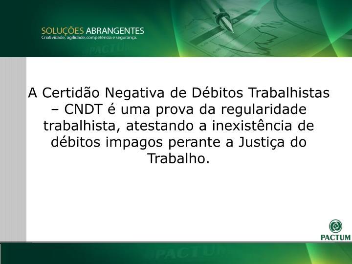 A Certido Negativa de Dbitos Trabalhistas  CNDT  uma prova da regularidade trabalhista, atestando a inexistncia de dbitos impagos perante a Justia do Trabalho.