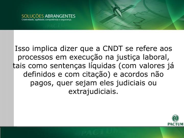 Isso implica dizer que a CNDT se refere aos processos em execuo na justia laboral, tais como sentenas lquidas (com valores j definidos e com citao) e acordos no pagos, quer sejam eles judiciais ou extrajudiciais.