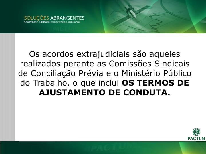 Os acordos extrajudiciais so aqueles realizados perante as Comisses Sindicais de Conciliao Prvia e o Ministrio Pblico do Trabalho, o que inclui