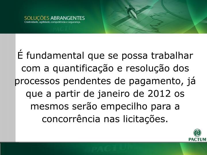 fundamental que se possa trabalhar com a quantificao e resoluo dos processos pendentes de pagamento, j que a partir de janeiro de 2012 os mesmos sero empecilho para a concorrncia nas licitaes.