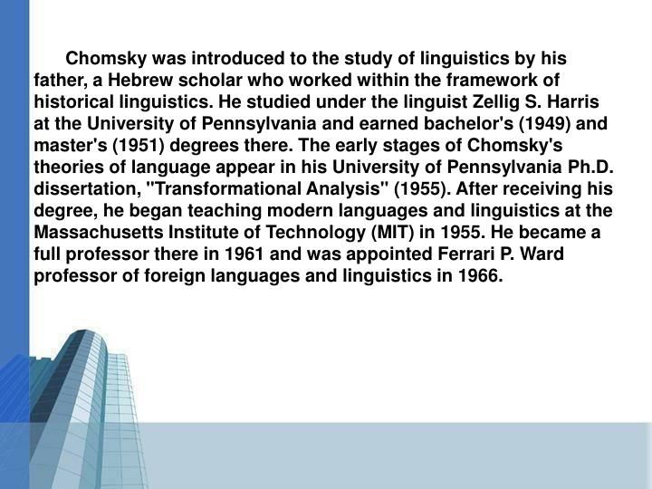 "Chomsky was introduced to the study of linguistics by his father, a Hebrew scholar who worked within the framework of historical linguistics. He studied under the linguist Zellig S. Harris at the University of Pennsylvania and earned bachelor's (1949) and master's (1951) degrees there. The early stages of Chomsky's theories of language appear in his University of Pennsylvania Ph.D. dissertation, ""Transformational Analysis"" (1955). After receiving his degree, he began teaching modern languages and linguistics at the Massachusetts Institute of Technology (MIT) in 1955. He became a full professor there in 1961 and was appointed Ferrari P. Ward professor of foreign languages and linguistics in 1966."
