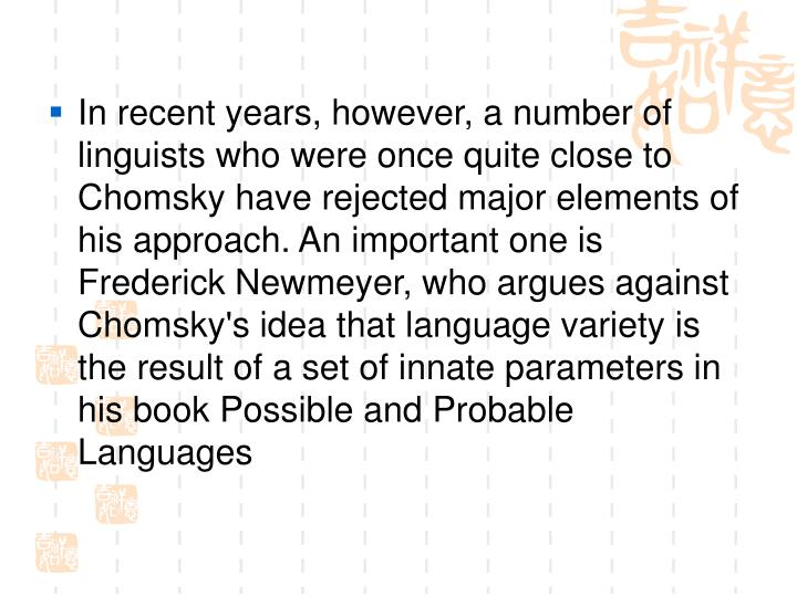 In recent years, however, a number of linguists who were once quite close to Chomsky have rejected major elements of his approach. An important one is Frederick Newmeyer, who argues against Chomsky's idea that language variety is the result of a set of innate parameters in his book Possible and Probable Languages