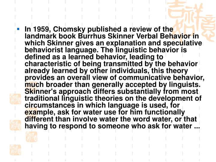 In 1959, Chomsky published a review of the landmark book Burrhus Skinner Verbal Behavior in which Skinner gives an explanation and speculative behaviorist language. The linguistic behavior is defined as a learned behavior, leading to characteristic of being transmitted by the behavior already learned by other individuals, this theory provides an overall view of communicative behavior, much broader than generally accepted by linguists. Skinner's approach differs substantially from most traditional linguistic theories on the development of circumstances in which language is used, for example, ask for water use for him functionally different than involve water the word water, or that having to respond to someone who ask for water ...