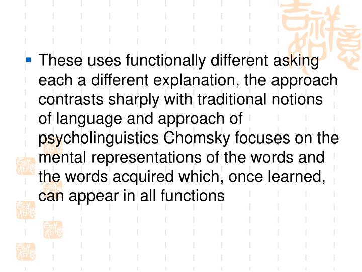 These uses functionally different asking each a different explanation, the approach contrasts sharply with traditional notions of language and approach of psycholinguistics Chomsky focuses on the mental representations of the words and the words acquired which, once learned, can appear in all functions