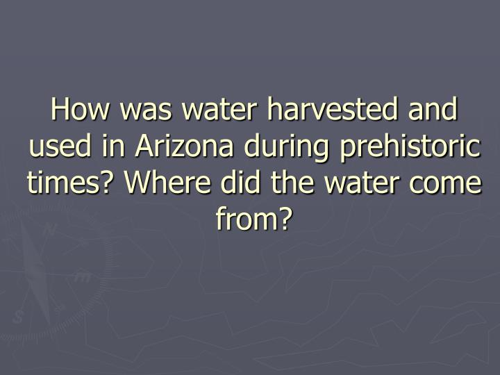 How was water harvested and used in Arizona during prehistoric times? Where did the water come from?