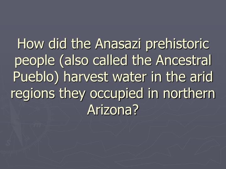 How did the Anasazi prehistoric people (also called the Ancestral Pueblo) harvest water in the arid regions they occupied in northern Arizona?