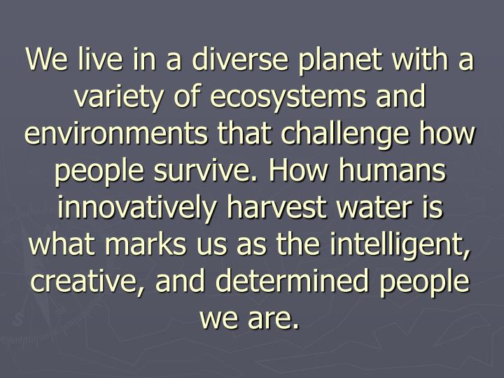We live in a diverse planet with a variety of ecosystems and environments that challenge how people survive. How humans innovatively harvest water is what marks us as the intelligent, creative, and determined people we are.