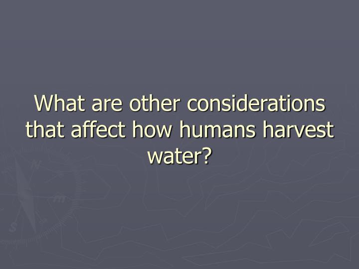 What are other considerations that affect how humans harvest water?