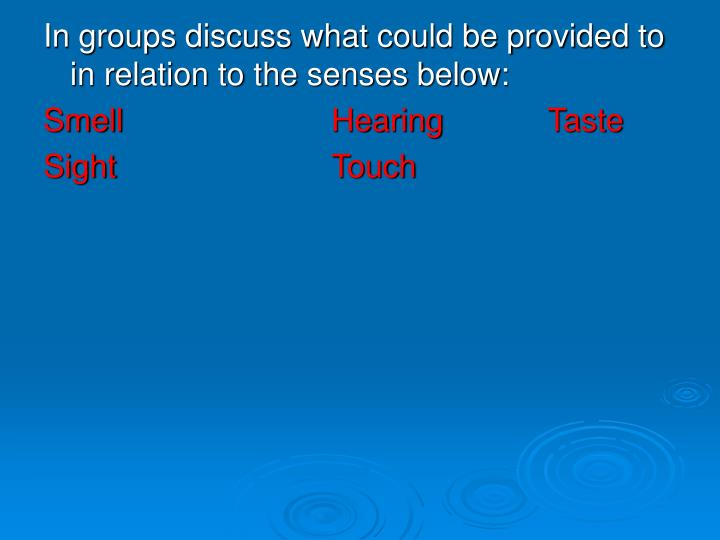 In groups discuss what could be provided to in relation to the senses below: