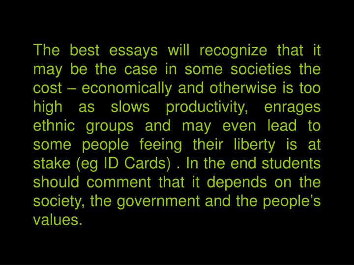 The best essays will recognize that it may be the case in some societies the cost – economically and otherwise is too high as slows productivity, enrages ethnic groups and may even lead to some people feeing their liberty is at stake (eg ID Cards) . In the end students should comment that it depends on the society, the government and the people's values.