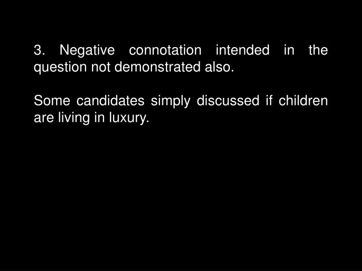 3. Negative connotation intended in the question not demonstrated also.