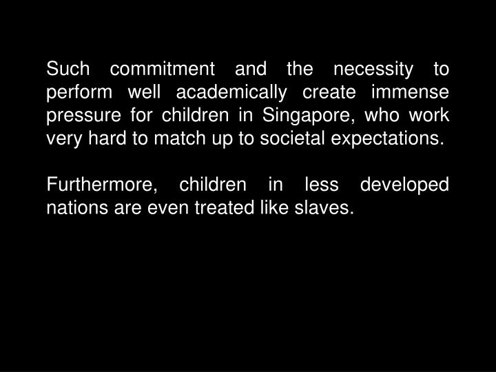 Such commitment and the necessity to perform well academically create immense pressure for children in Singapore, who work very hard to match up to societal expectations.